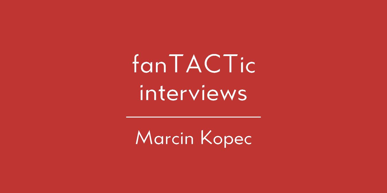 fanTACTic interviews: Marcin Kopec