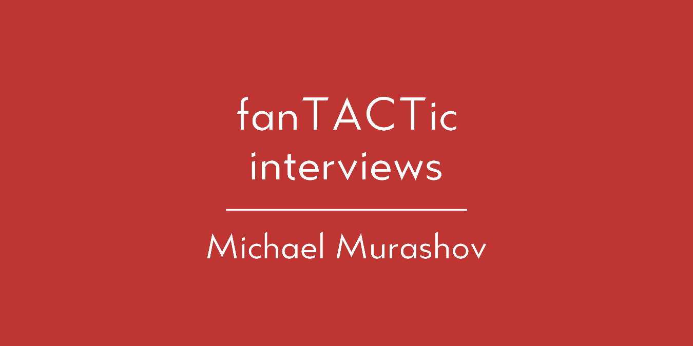 fanTACTic interviews: Michael Murashov